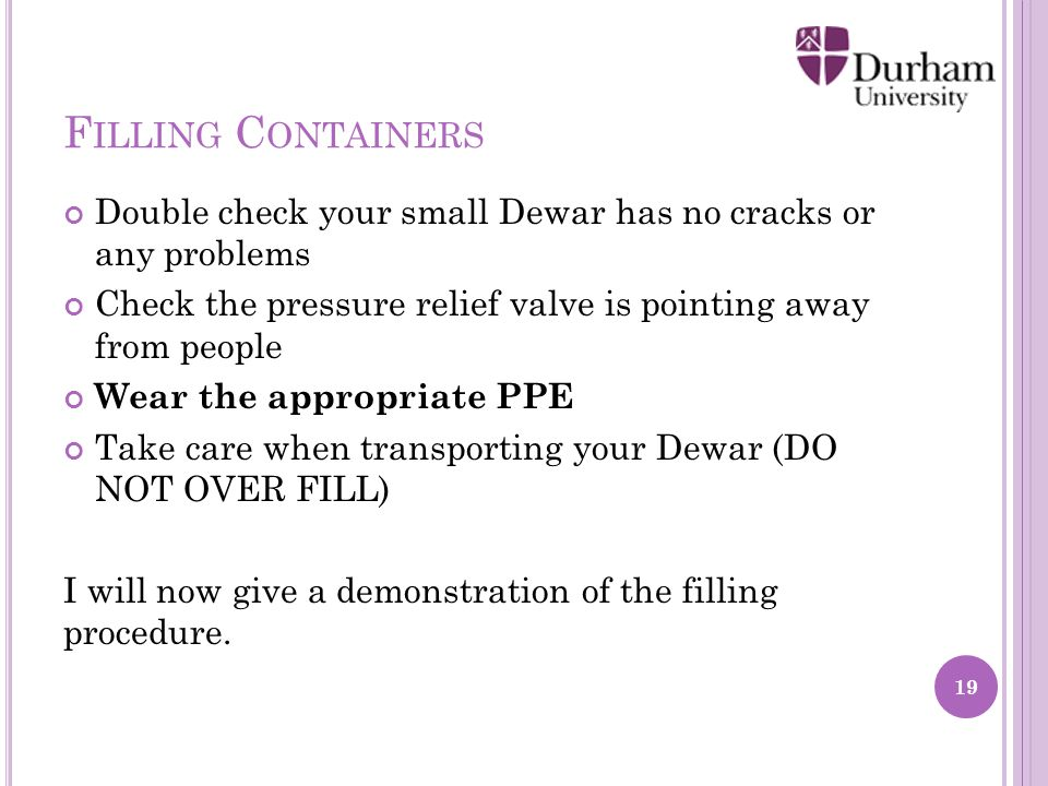 F ILLING C ONTAINERS Double check your small Dewar has no cracks or any problems Check the pressure relief valve is pointing away from people Wear the