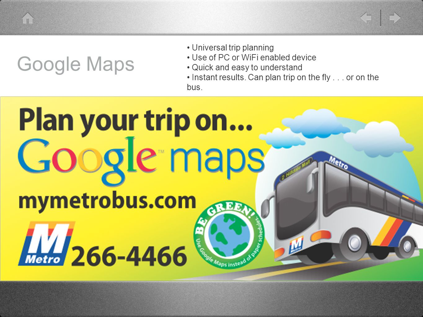 Google Maps Universal trip planning Use of PC or WiFi enabled device Quick and easy to understand Instant results.