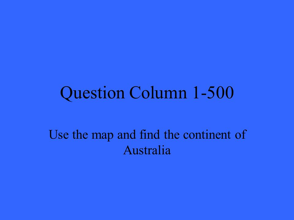 Question Column 1-500 Use the map and find the continent of Australia