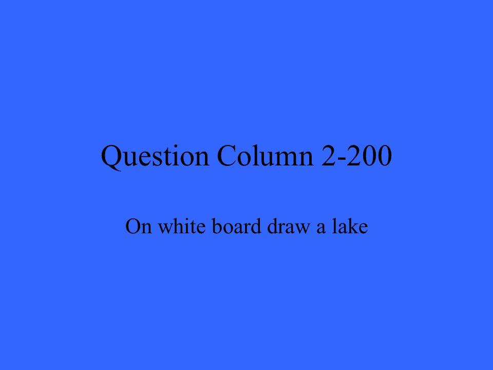 Question Column 2-200 On white board draw a lake