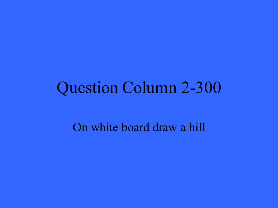 Question Column 2-300 On white board draw a hill