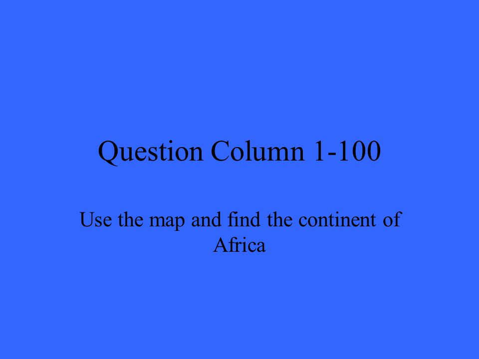 Question Column 1-100 Use the map and find the continent of Africa