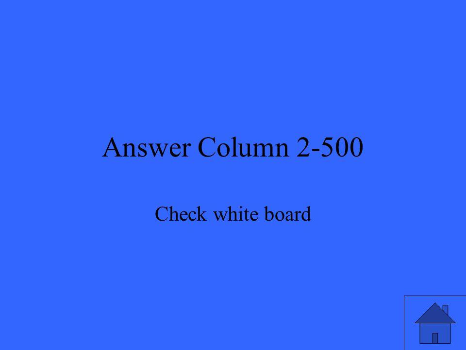 Answer Column 2-500 Check white board