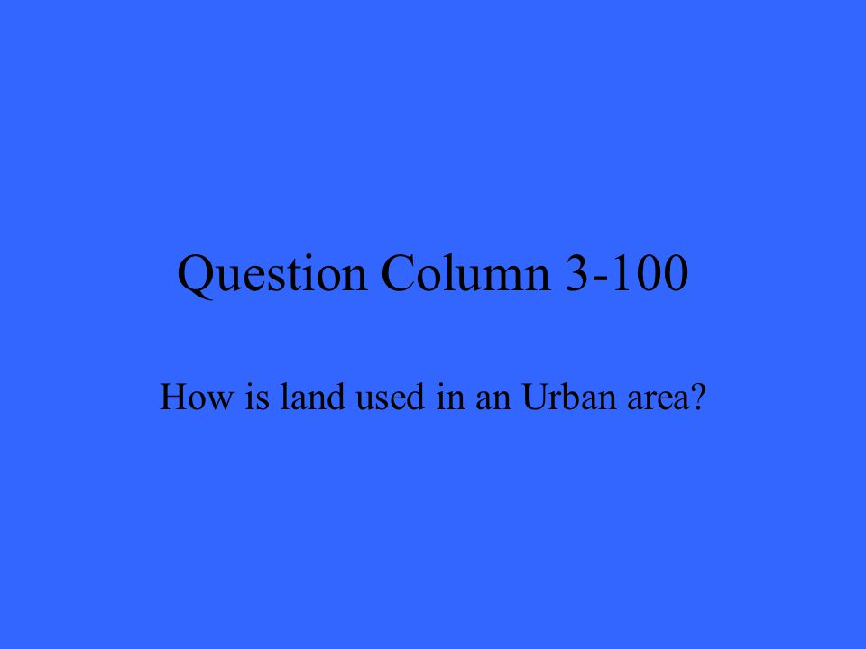 Question Column 3-100 How is land used in an Urban area?