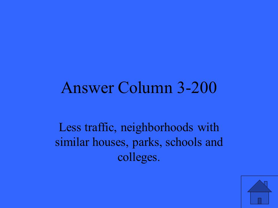 Answer Column 3-200 Less traffic, neighborhoods with similar houses, parks, schools and colleges.