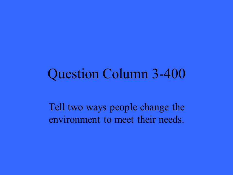 Question Column 3-400 Tell two ways people change the environment to meet their needs.