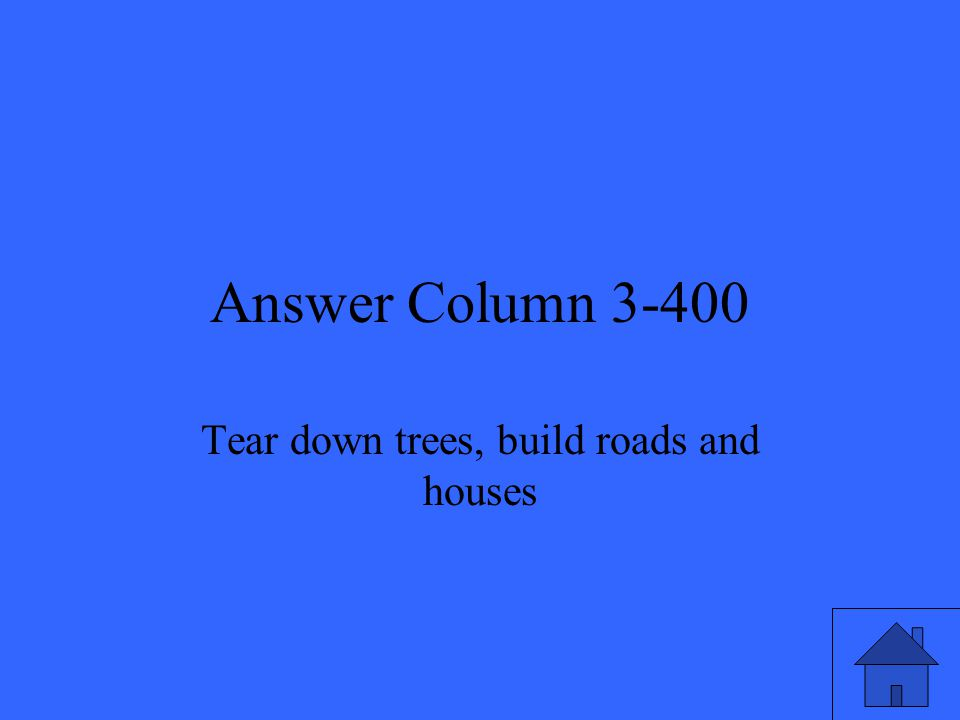Answer Column 3-400 Tear down trees, build roads and houses