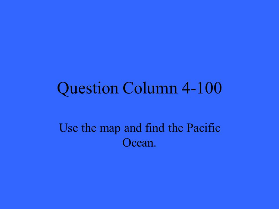 Question Column 4-100 Use the map and find the Pacific Ocean.