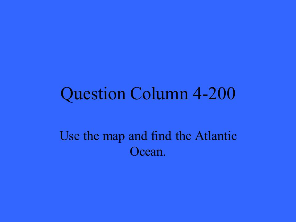 Question Column 4-200 Use the map and find the Atlantic Ocean.