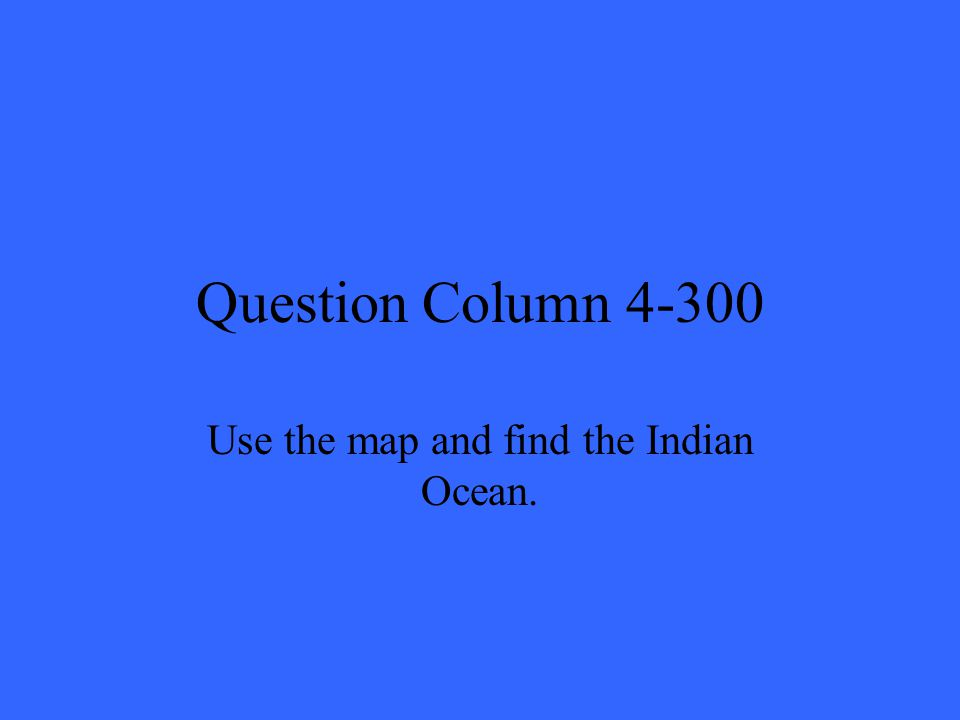 Question Column 4-300 Use the map and find the Indian Ocean.