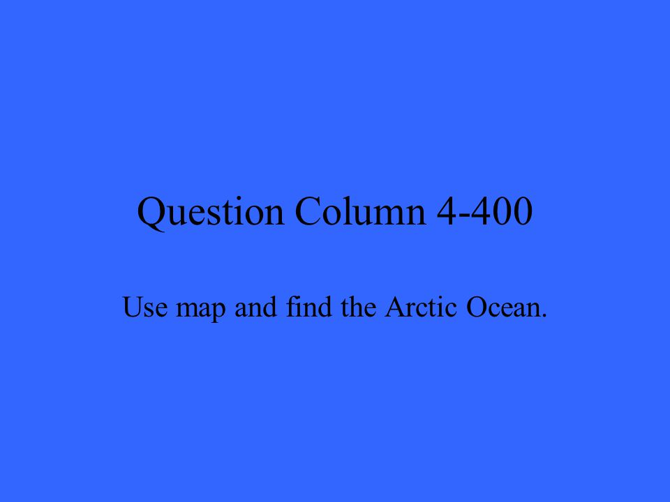 Question Column 4-400 Use map and find the Arctic Ocean.