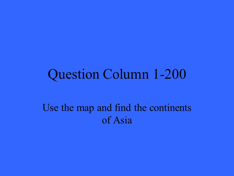 Question Column 1-200 Use the map and find the continents of Asia