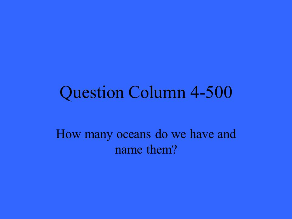 Question Column 4-500 How many oceans do we have and name them?