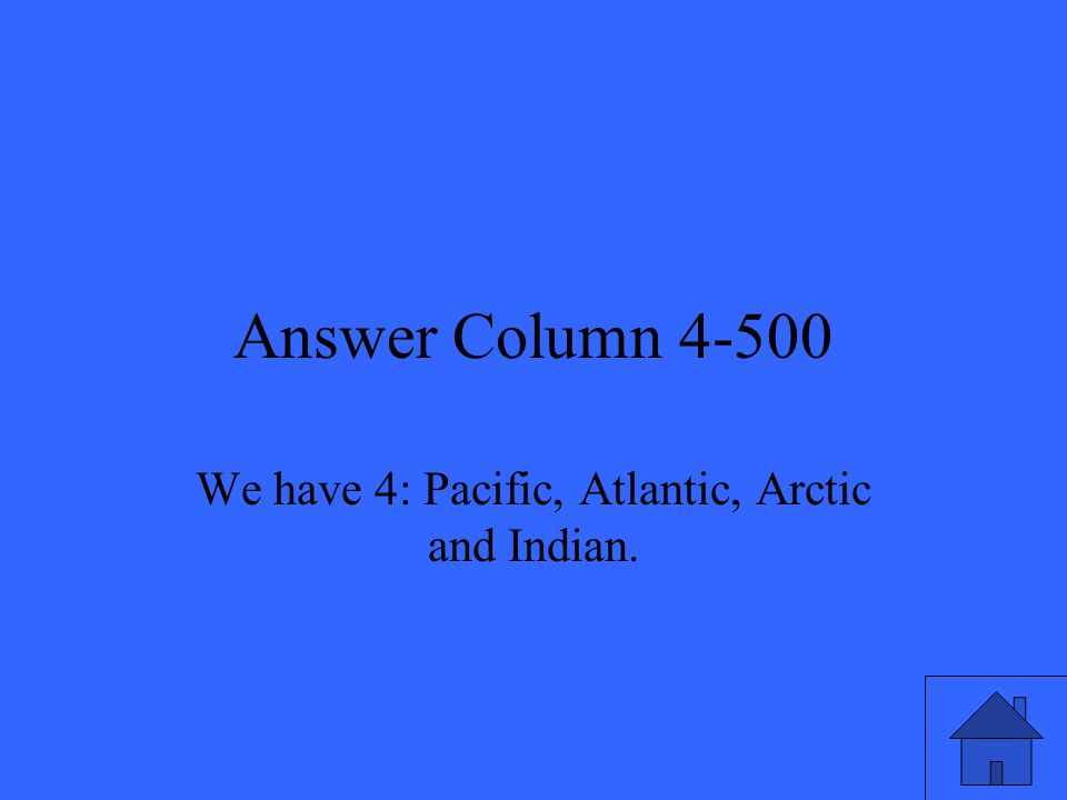Answer Column 4-500 We have 4: Pacific, Atlantic, Arctic and Indian.