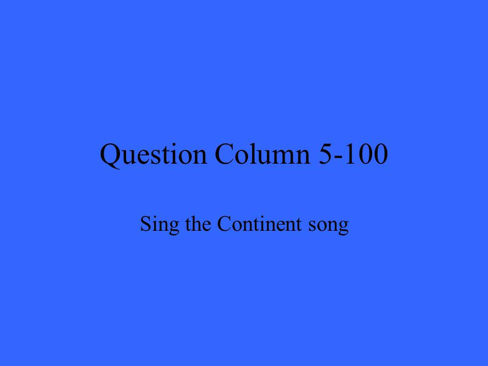 Question Column 5-100 Sing the Continent song