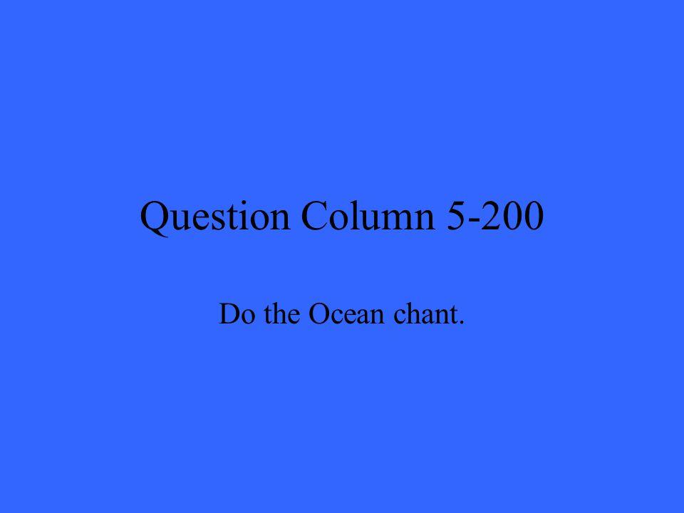 Question Column 5-200 Do the Ocean chant.