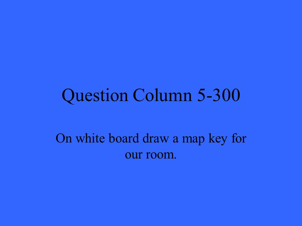 Question Column 5-300 On white board draw a map key for our room.