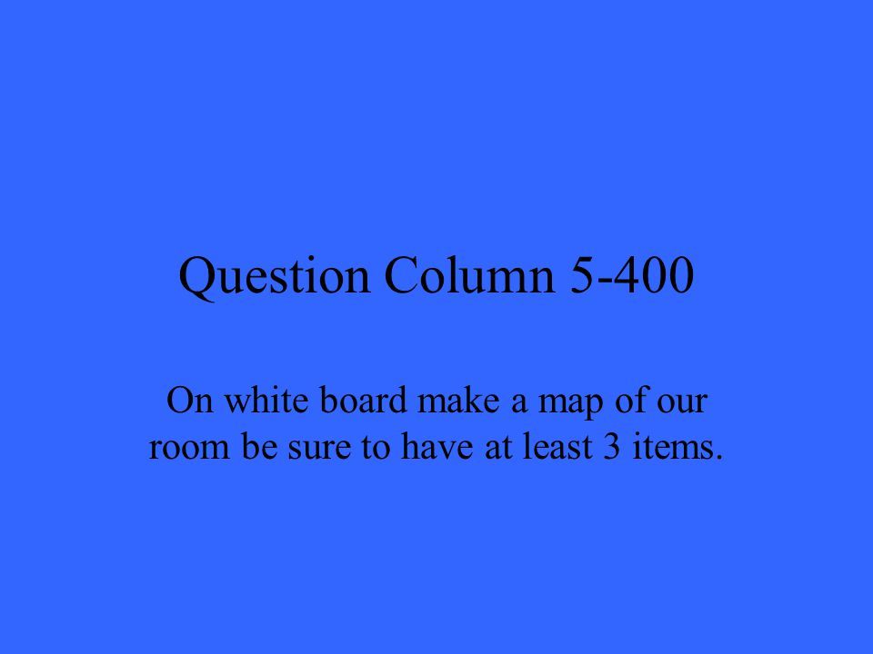 Question Column 5-400 On white board make a map of our room be sure to have at least 3 items.