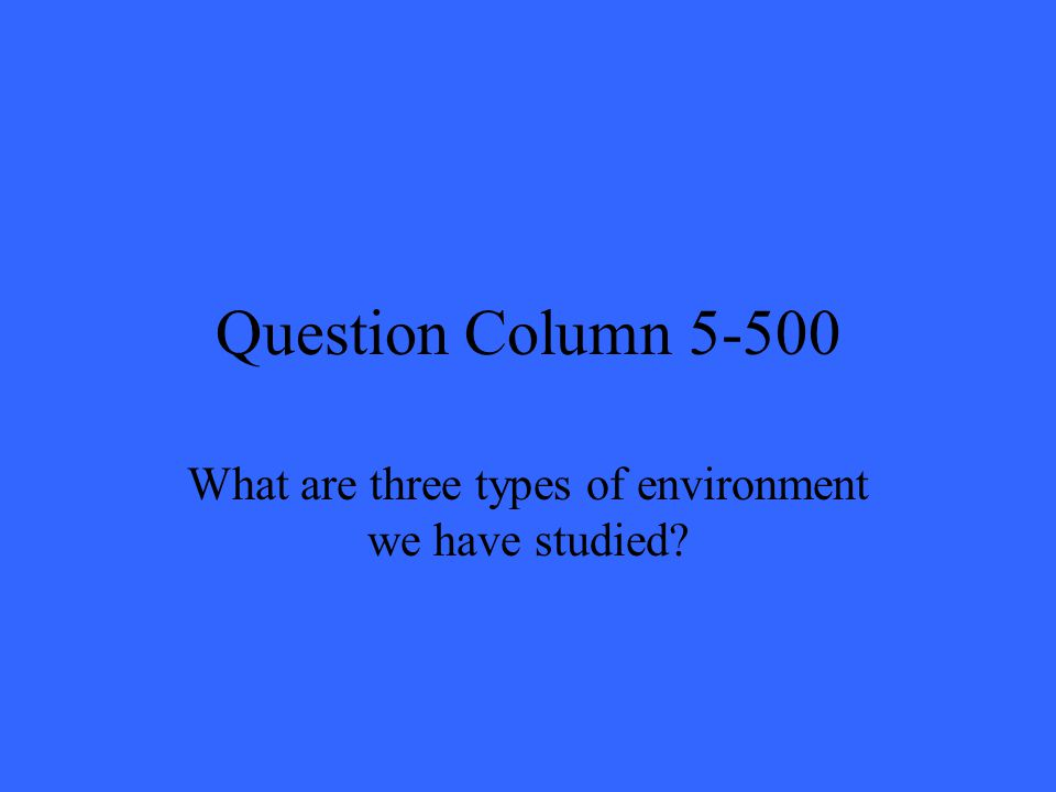 Question Column 5-500 What are three types of environment we have studied?