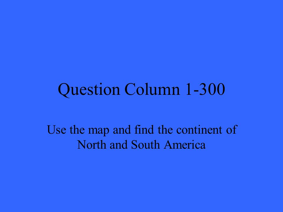Question Column 1-300 Use the map and find the continent of North and South America