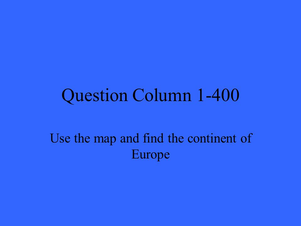 Question Column 1-400 Use the map and find the continent of Europe