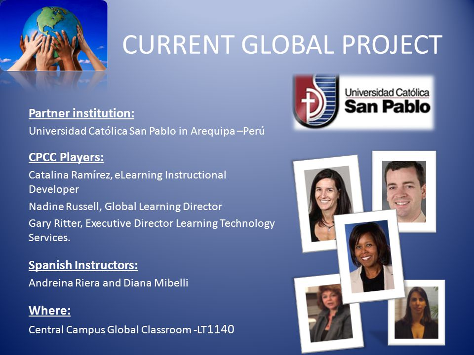 CURRENT GLOBAL PROJECT Partner institution: Universidad Católica San Pablo in Arequipa –Perú CPCC Players: Catalina Ramírez, eLearning Instructional Developer Nadine Russell, Global Learning Director Gary Ritter, Executive Director Learning Technology Services.