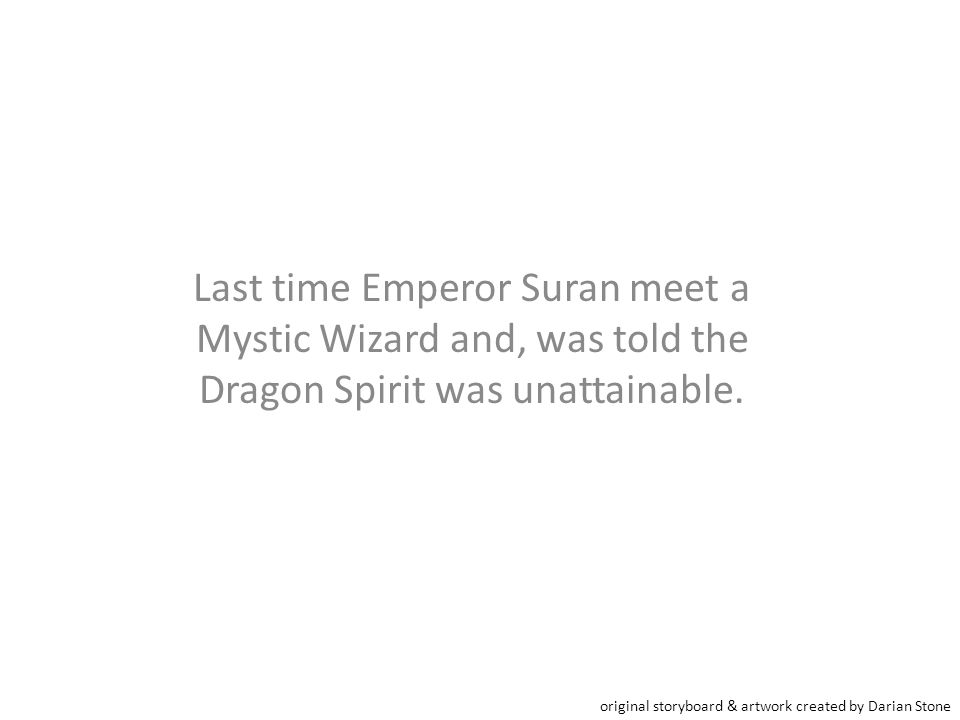 Last time Emperor Suran meet a Mystic Wizard and, was told the Dragon Spirit was unattainable. original storyboard & artwork created by Darian Stone
