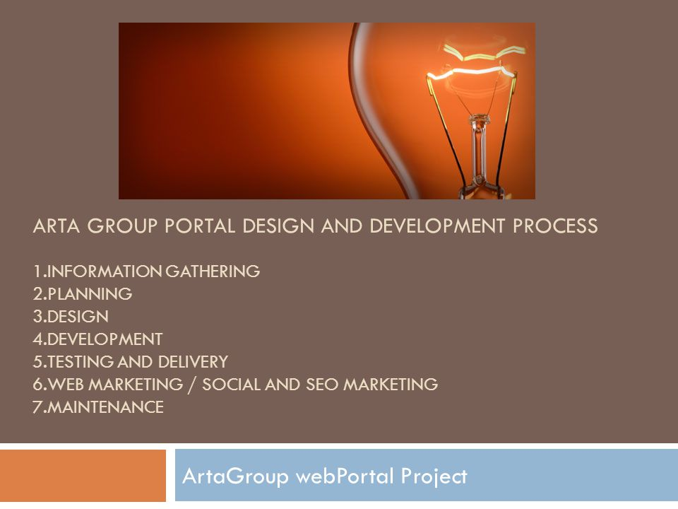 ARTA GROUP PORTAL DESIGN AND DEVELOPMENT PROCESS 1.INFORMATION GATHERING 2.PLANNING 3.DESIGN 4.DEVELOPMENT 5.TESTING AND DELIVERY 6.WEB MARKETING / SOCIAL AND SEO MARKETING 7.MAINTENANCE ArtaGroup webPortal Project
