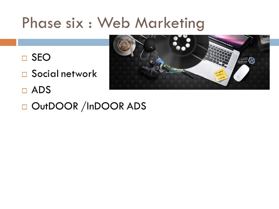 Phase six : Web Marketing  SEO  Social network  ADS  OutDOOR /InDOOR ADS