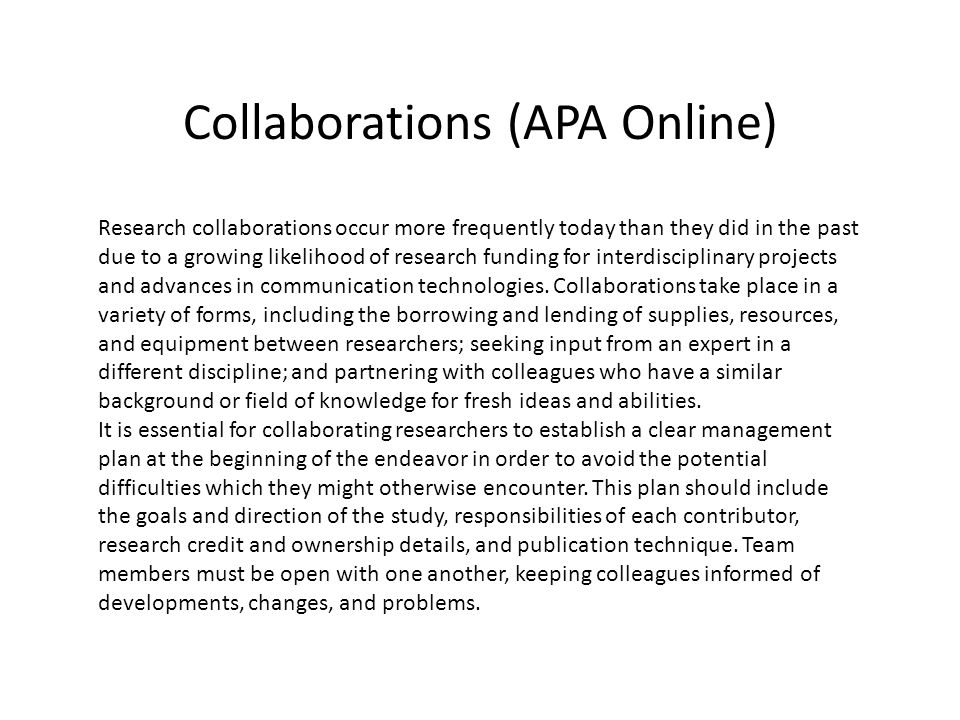 Collaborations (APA Online) Research collaborations occur more frequently today than they did in the past due to a growing likelihood of research funding for interdisciplinary projects and advances in communication technologies.
