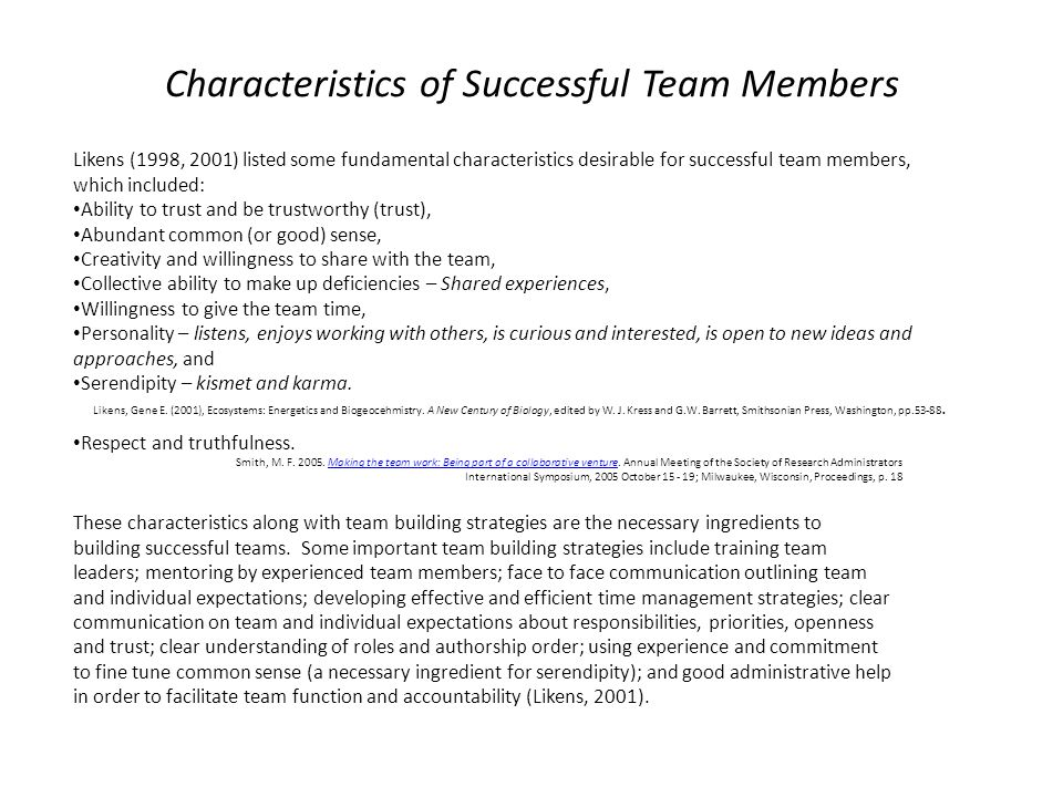 Characteristics of Successful Team Members Likens (1998, 2001) listed some fundamental characteristics desirable for successful team members, which included: Ability to trust and be trustworthy (trust), Abundant common (or good) sense, Creativity and willingness to share with the team, Collective ability to make up deficiencies – Shared experiences, Willingness to give the team time, Personality – listens, enjoys working with others, is curious and interested, is open to new ideas and approaches, and Serendipity – kismet and karma.