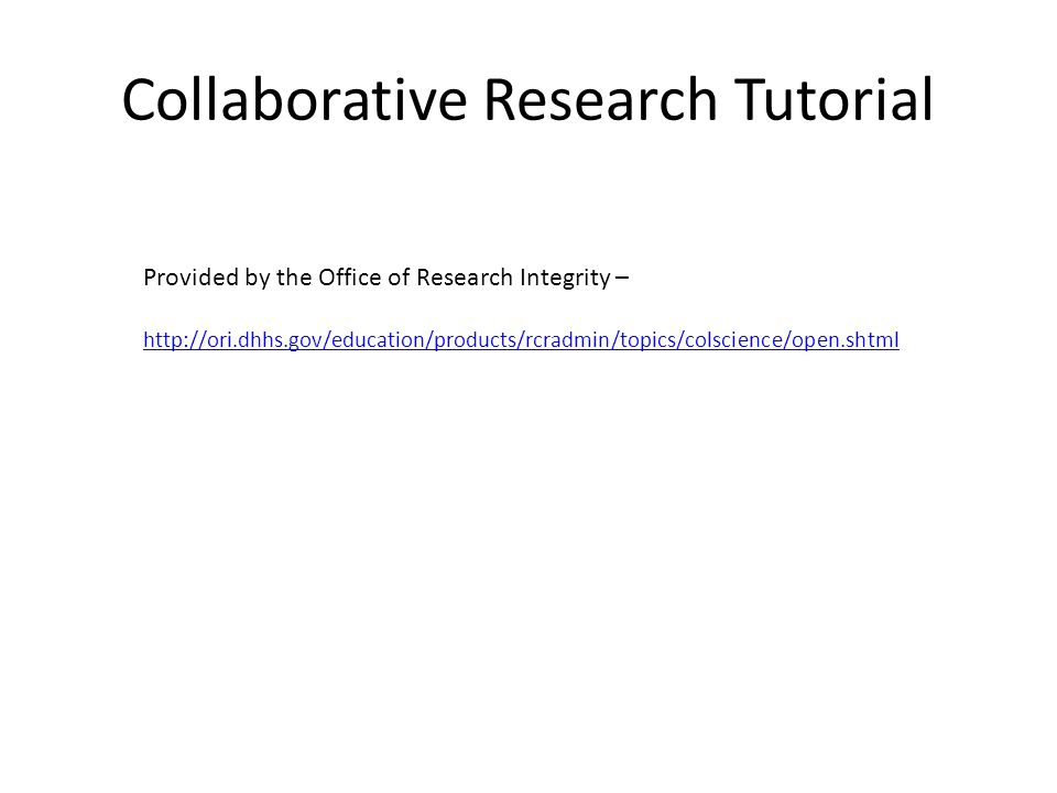 Resources Columbia University Training Module (available courtesy of the Office of Research Integrity) http://ori.dhhs.gov/education/products/columbia_wbt/rcr_science/index.html Northern Illinois University Training Module (available courtesy of the Office of Research Integrity) http://ori.dhhs.gov/education/products/niu_collabresearch/ University of New Hampshire - http://ori.dhhs.gov/education/products/unh_round1/www.unh.edu/rcr/Collaboration- Title.htm http://ori.dhhs.gov/education/products/unh_round1/www.unh.edu/rcr/Collaboration- Title.htm Silence is Not Golden: Making Collaborations Work – http://ori.dhhs.gov/education/science_not_golden.shtml PREEMPTING DISCORD: PRENUPTIAL AGREEMENTS FOR SCIENTISTS – http://ori.dhhs.gov/education/preempt_discord.shtml Allocating Credit in Collaborative Research – http://www.apsanet.org/imgtest/PSJan08Biggs.pdf Supporting Collaborative Science through a Knowledge and Data Management Portal - William Pike, Ola Ahlqvist, Mark Gahegan, Sachin Oswa - http://flatbox.geog.psu.edu/codex/jsp/help/Pike_etal.pdf http://flatbox.geog.psu.edu/codex/jsp/help/Pike_etal.pdf