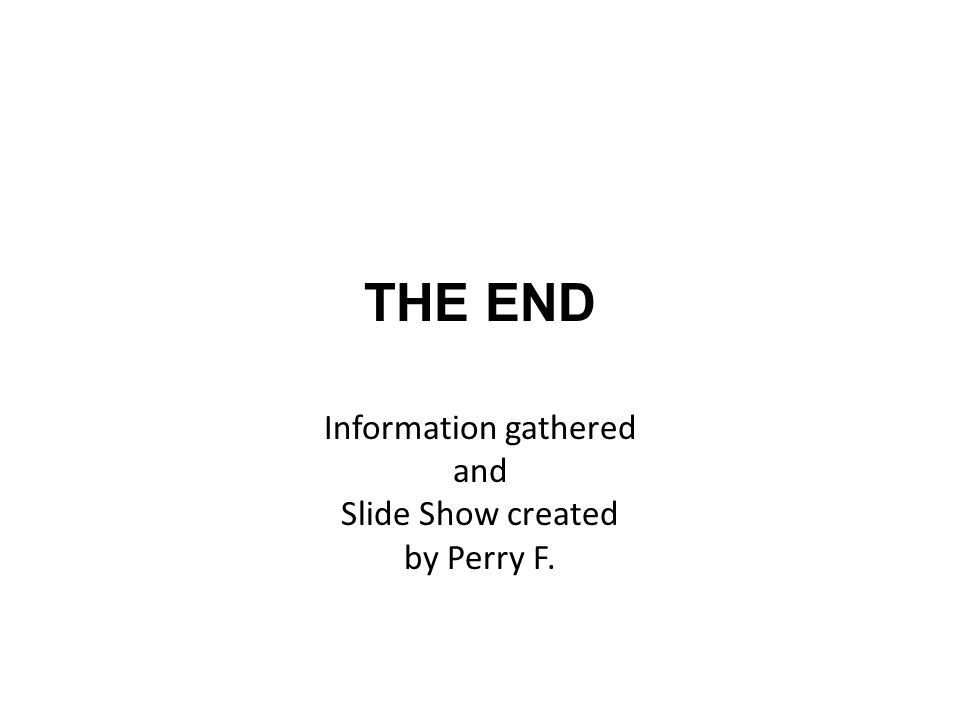THE END Information gathered and Slide Show created by Perry F.