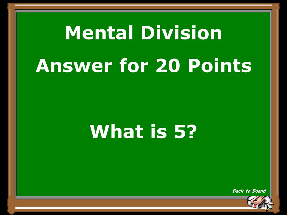 Mental Division Question for 20 Points 40/8= Show Answer