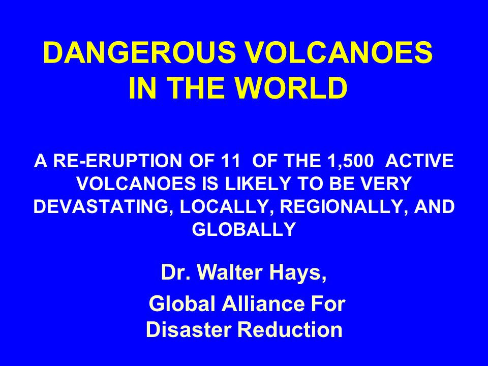 DANGEROUS VOLCANOES IN THE WORLD A RE-ERUPTION OF 11 OF THE 1,500 ACTIVE VOLCANOES IS LIKELY TO BE VERY DEVASTATING, LOCALLY, REGIONALLY, AND GLOBALLY Dr.