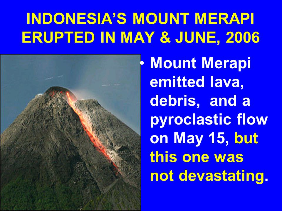INDONESIA'S MOUNT MERAPI ERUPTED IN MAY & JUNE, 2006 Mount Merapi emitted lava, debris, and a pyroclastic flow on May 15, but this one was not devastating.