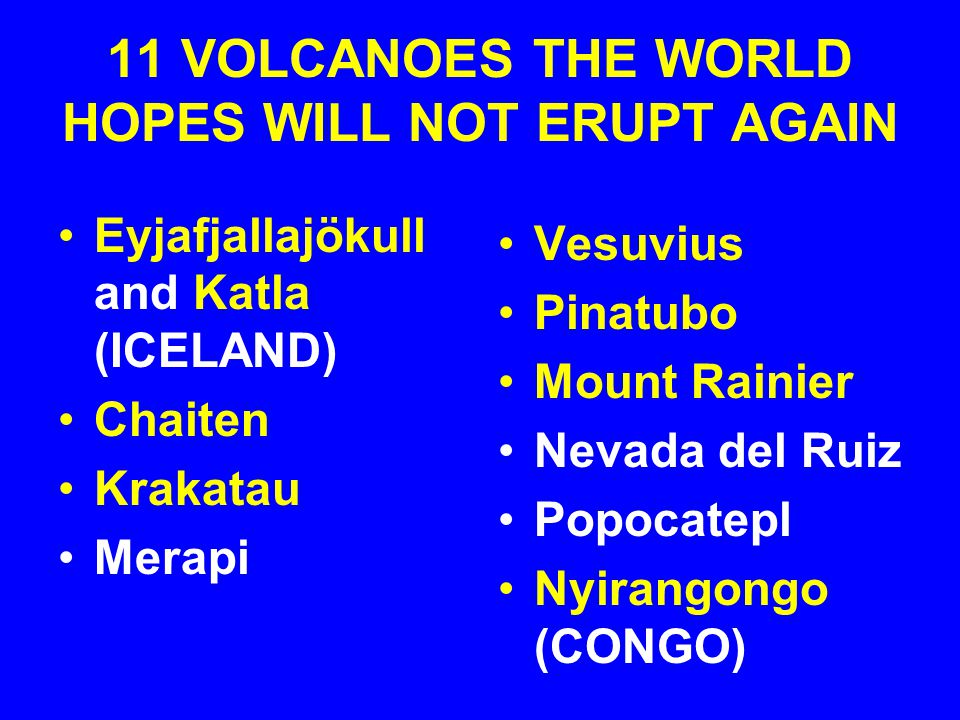11 VOLCANOES THE WORLD HOPES WILL NOT ERUPT AGAIN Eyjafjallajökull and Katla (ICELAND) Chaiten Krakatau Merapi Vesuvius Pinatubo Mount Rainier Nevada del Ruiz Popocatepl Nyirangongo (CONGO)