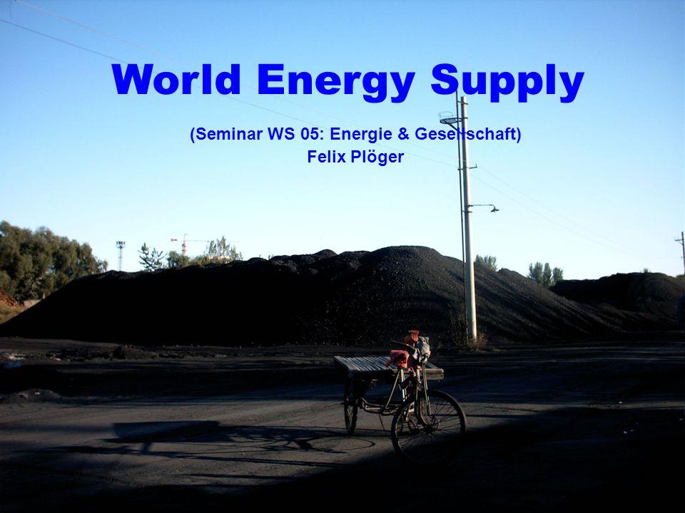 1 World Energy Supply (Seminar WS 05: Energie & Gesellschaft) Felix Plöger
