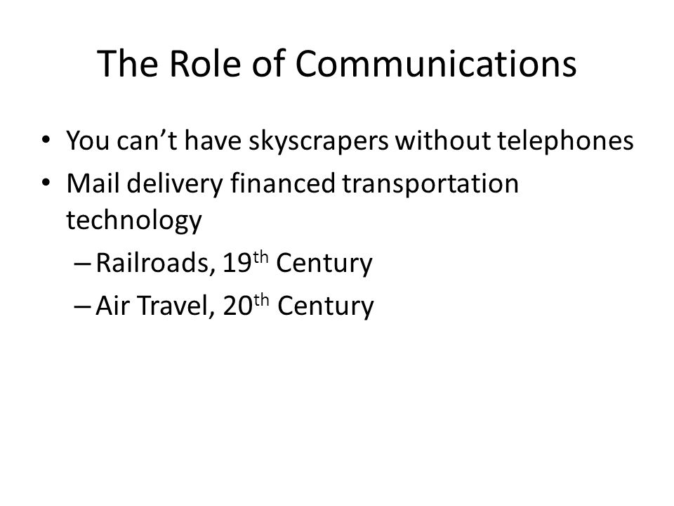 The Role of Communications You can't have skyscrapers without telephones Mail delivery financed transportation technology – Railroads, 19 th Century – Air Travel, 20 th Century