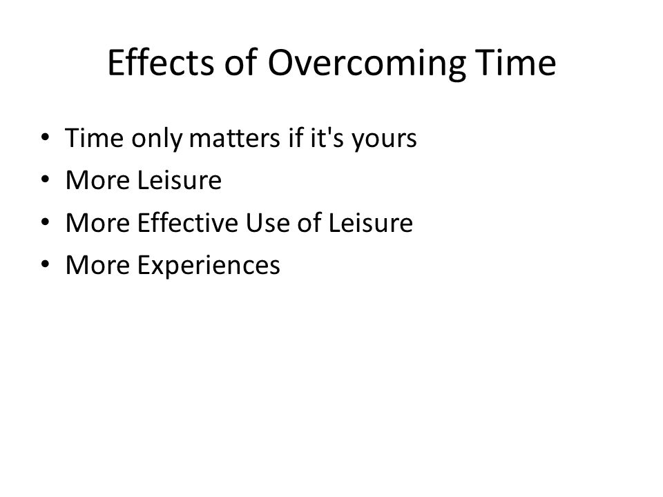 Effects of Overcoming Time Time only matters if it's yours More Leisure More Effective Use of Leisure More Experiences