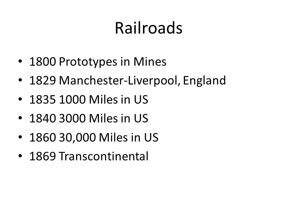Railroads 1800 Prototypes in Mines 1829 Manchester-Liverpool, England 1835 1000 Miles in US 1840 3000 Miles in US 1860 30,000 Miles in US 1869 Transcontinental