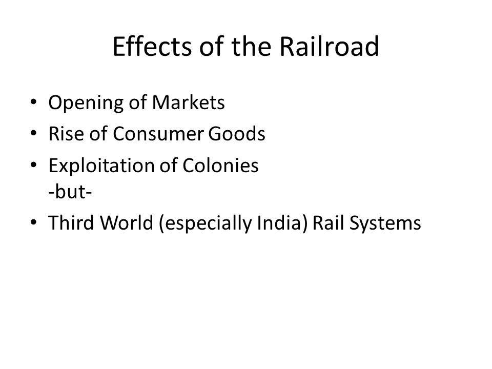 Effects of the Railroad Opening of Markets Rise of Consumer Goods Exploitation of Colonies -but- Third World (especially India) Rail Systems