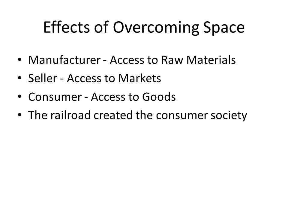 Effects of Overcoming Space Manufacturer - Access to Raw Materials Seller - Access to Markets Consumer - Access to Goods The railroad created the consumer society