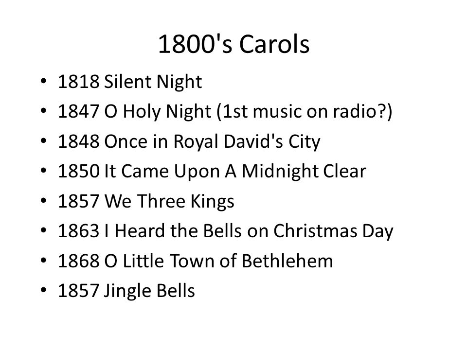 1800 s Carols 1818 Silent Night 1847 O Holy Night (1st music on radio ) 1848 Once in Royal David s City 1850 It Came Upon A Midnight Clear 1857 We Three Kings 1863 I Heard the Bells on Christmas Day 1868 O Little Town of Bethlehem 1857 Jingle Bells