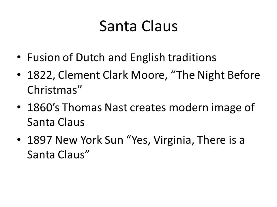 "Santa Claus Fusion of Dutch and English traditions 1822, Clement Clark Moore, ""The Night Before Christmas"" 1860's Thomas Nast creates modern image of"
