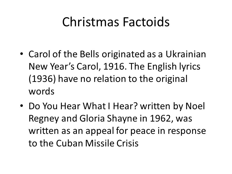 Christmas Factoids Carol of the Bells originated as a Ukrainian New Year's Carol, 1916. The English lyrics (1936) have no relation to the original wor