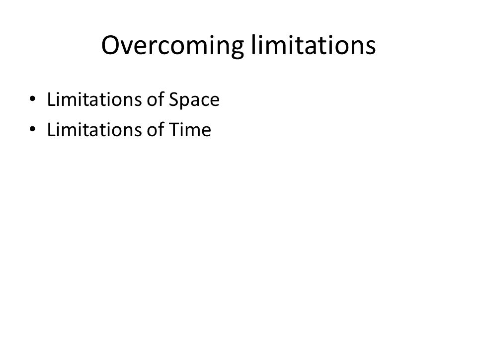 Overcoming limitations Limitations of Space Limitations of Time
