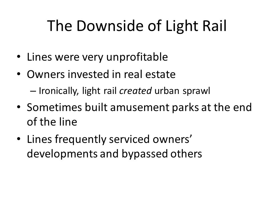 The Downside of Light Rail Lines were very unprofitable Owners invested in real estate – Ironically, light rail created urban sprawl Sometimes built amusement parks at the end of the line Lines frequently serviced owners' developments and bypassed others