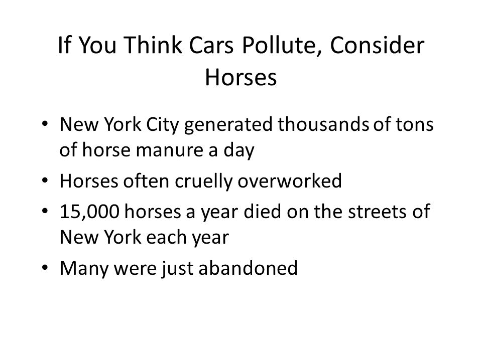 If You Think Cars Pollute, Consider Horses New York City generated thousands of tons of horse manure a day Horses often cruelly overworked 15,000 horses a year died on the streets of New York each year Many were just abandoned