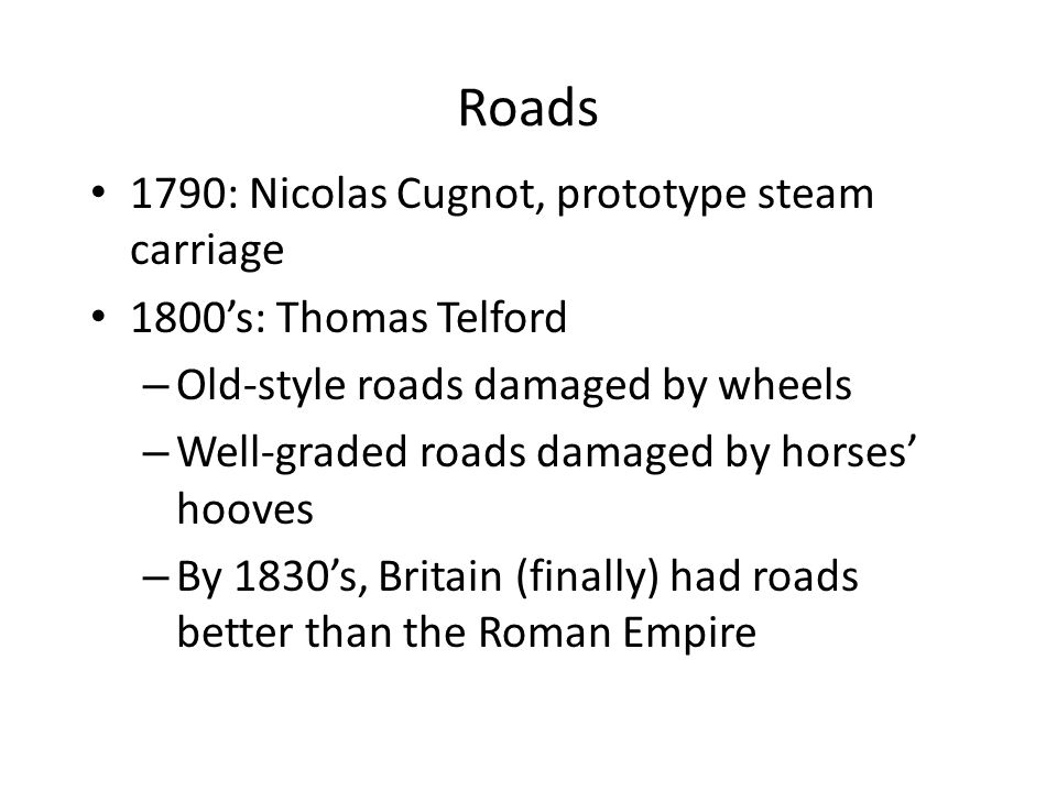 Roads 1790: Nicolas Cugnot, prototype steam carriage 1800's: Thomas Telford – Old-style roads damaged by wheels – Well-graded roads damaged by horses' hooves – By 1830's, Britain (finally) had roads better than the Roman Empire